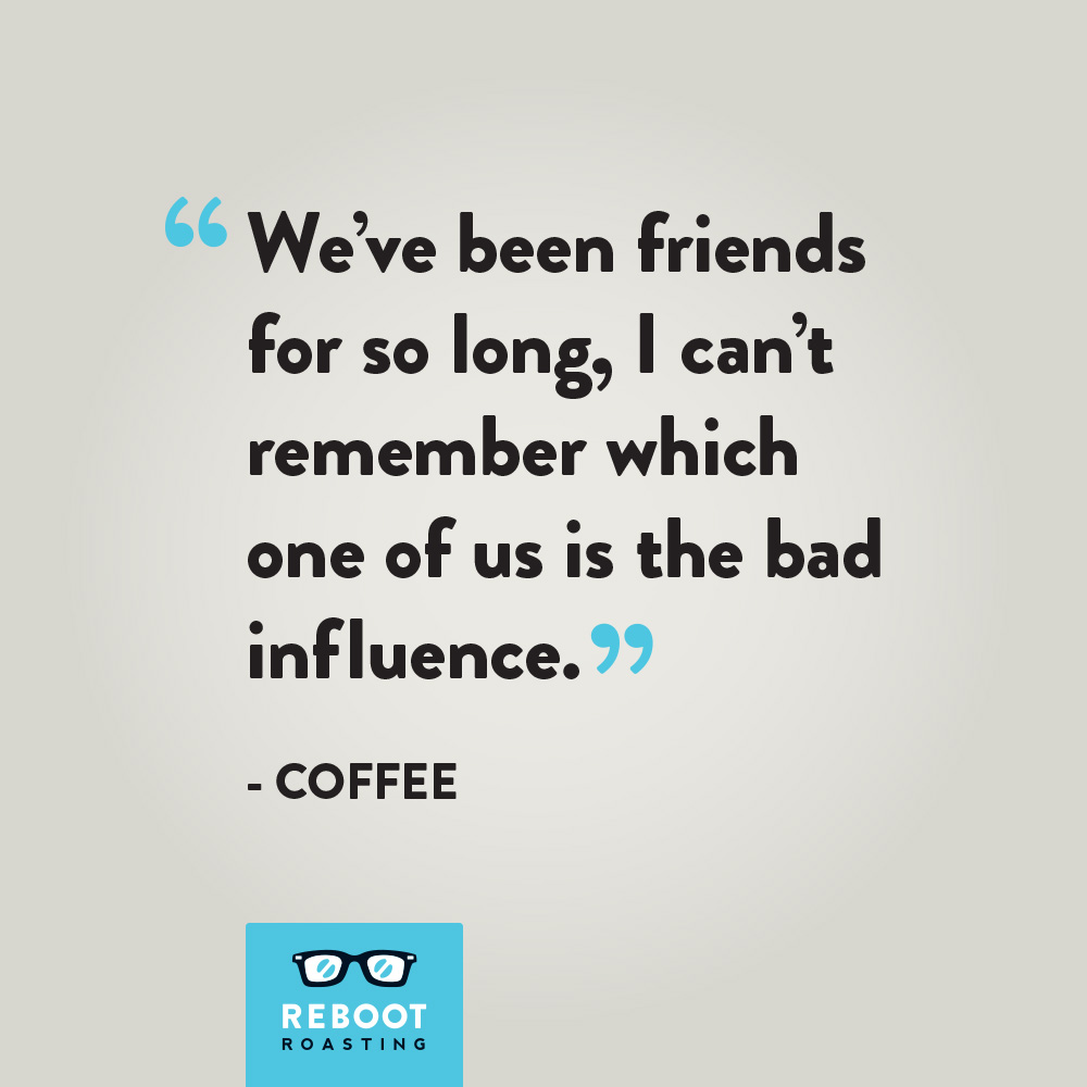 """We've been friends for so long, I can't remember which one of us is the bad influence."" -Coffee"