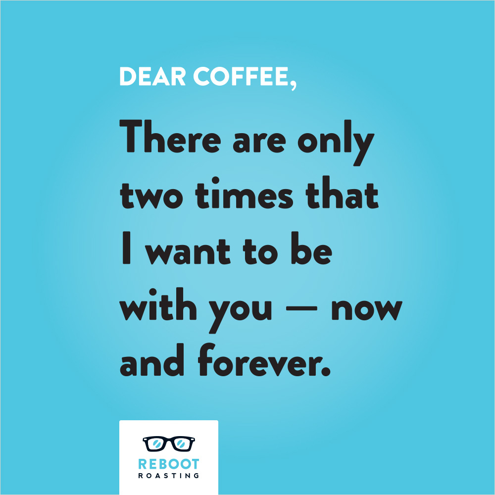 Dear coffee, There are only two times that I want to be with you — now and forever.