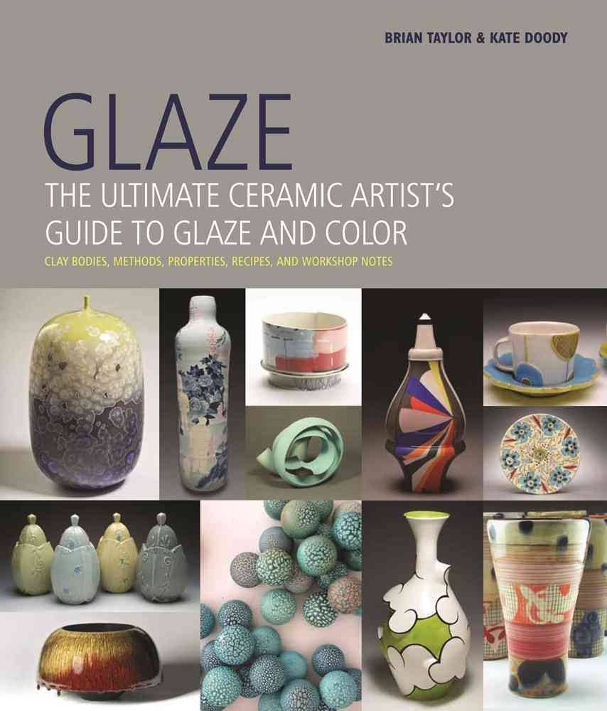 Glaze: The Ultimate Ceramic Artist's Guide to Glaze and Color by Brian Taylor, and Kate Doody.