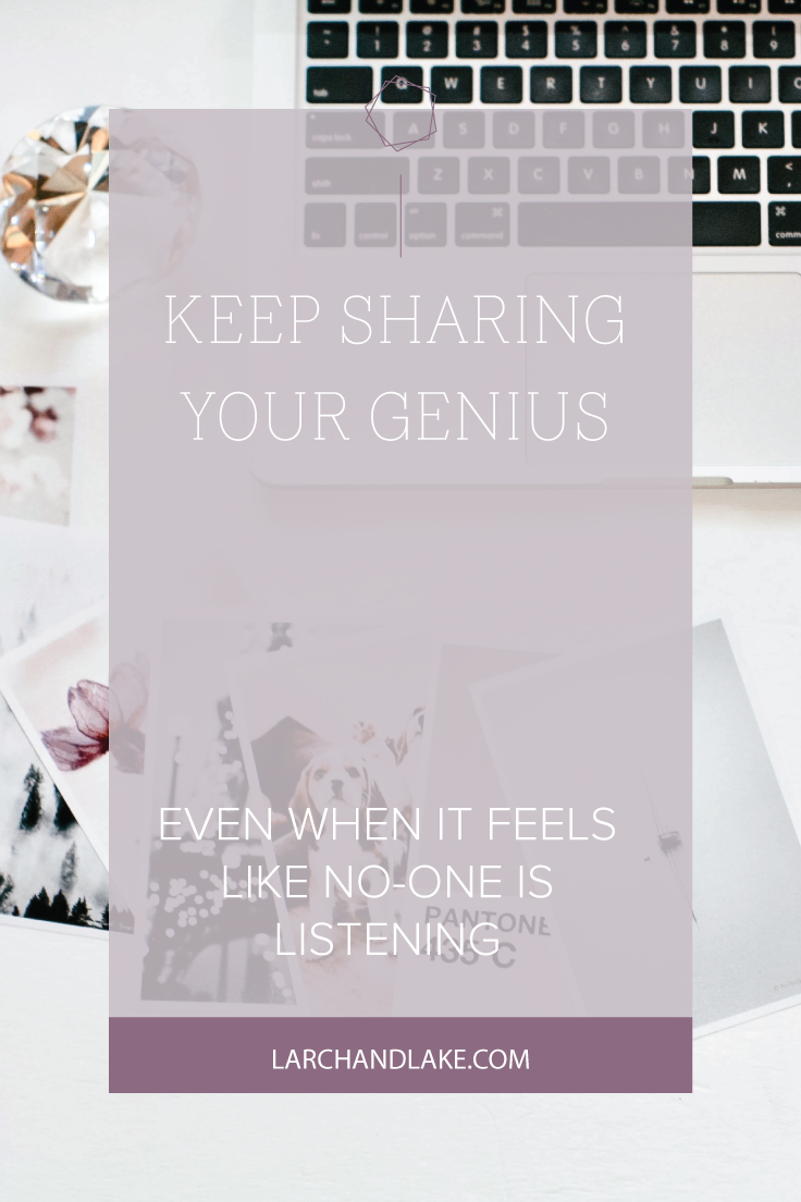 Keep Sharing Your Genius Even When It Feels like No-one Is Listening | Larch & Lake