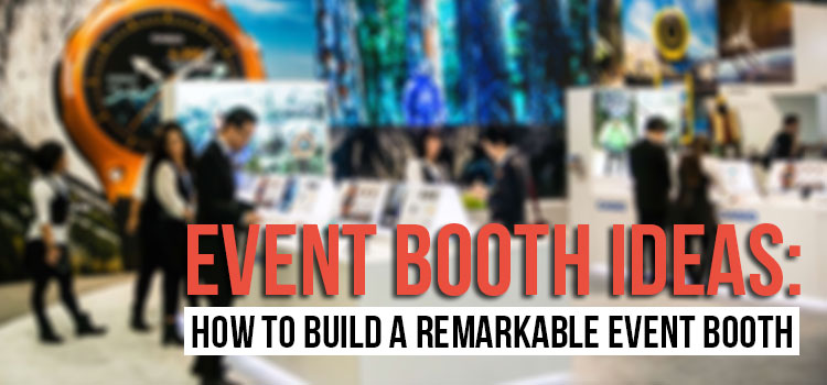 Event Booth Ideas: How to Build a Remarkable Event Booth