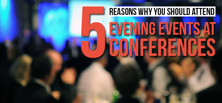5 Reasons Why You Should Attend Evening Events at Conferences