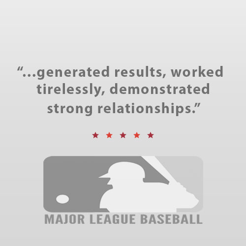 """Karen and the whole Bullseye team were great to work with in promoting the MLB All-Star Game. They generated results, worked tirelessly, demonstrated strong relationships and adjusted on a dime when necessary. They did everything with a positive attitude and great spirit. I really value our productive partnership.""   Matt Bourne,   Vice President Business Communications, Major League Baseball"