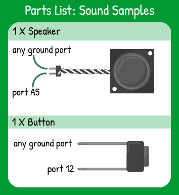 Sound Samples Hookup: 1 button in pin 12 and 1 speaker in pin A5.