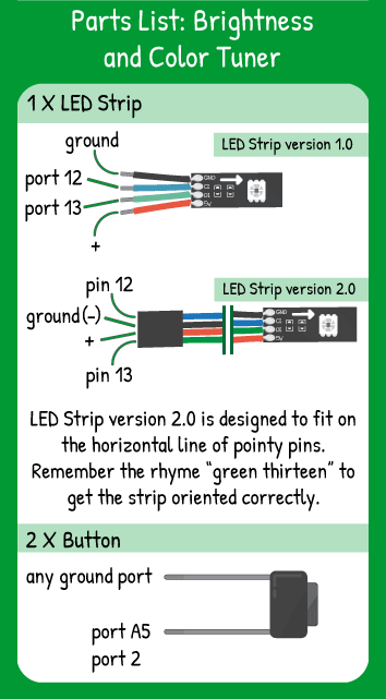 Brightness and Color Tuner Hookup: LED Strip with Red in 5V, Green in 13, Blue in 12, Black in ground, 2 buttons in pins A5 and 2.