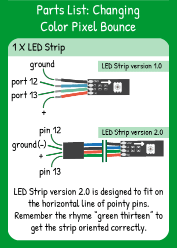 Changing Color Pixel Bounce Hookup: LED Strip with Red in 5V, Green in 13, Blue in 12, Black in ground.