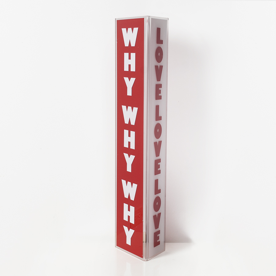 "Why Love / Plexi Sign / / 7"" x 6.5"" x 30"" / 10 editions / 2016"