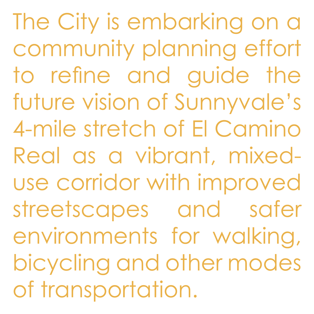The City is embarking on a community planning effort to refine and guide the future vision of Sunnyvale's 4-mile stretch of El Camino Real as a vibrant, mixed-use corridor with improved streetscapes and safer environments for walking, bicycling and other modes of transportation.