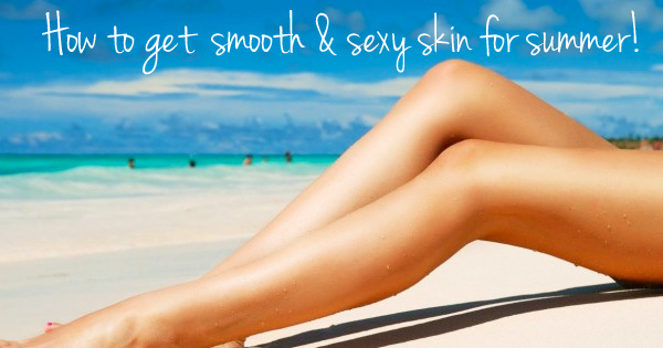 How to get smooth and sexy skin for summer