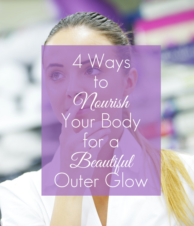 4 Ways to Nourish Your Body for a Beautiful Outer Glow