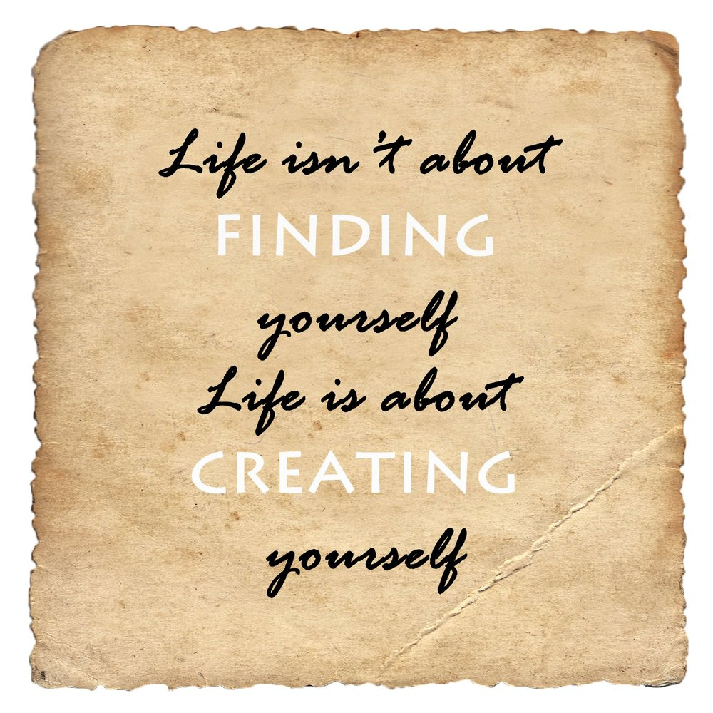 Life isn't about finding yourself - Life is about creating yourself