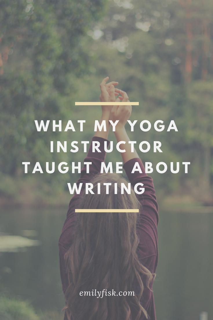 What My Yoga Instructor Taught Me About Writing: How revolutionary, and how simple. Art for the sake of art—movement for the sake of movement. No get-skinny or get-rich or get-successful schemes clouding the page or the mat—just breathing, just enjoying. // emilyfisk.com