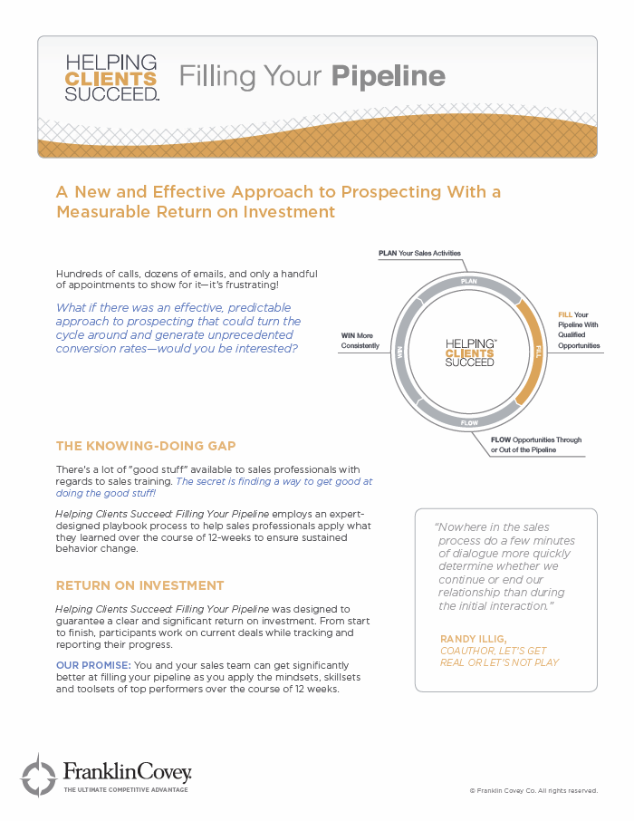 Download The Solution Sheet - RETURN ON INVESTMENTHelping Clients Succeed®: Filling Your Pipeline® was designed to guarantee a clear and significant return on investment. From start to finish, participants work on current deals while tracking and reporting their progress.OUR PROMISE: You and your sales team can become significantly better at filling your pipeline as you apply the mindsets, skillsets, and toolsets of top performers over the course of 12 weeks.