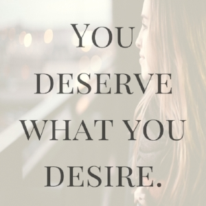You deserve what you desire.jpg