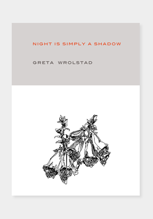 A very important, and much anticipated book of poems,   Night is Simply a Shadow  by Greta Wrolstad was published this week by the small independent local Portland poetry press, Tavern Books . I was lucky enough to meet Greta while I was living in Montana, when she was going to the University of Montana for her MFA. I only had a handful of conversations with her, the last of which was one where we were both tucked into the corner of a dark booth in Vancouver, BC, during AWP, with all our other Montana friends surrounding us. In 2005, Greta died from injuries sustained in a car crash. I didn't know her very well, but some of the people I love most in this world have been deeply affected by her, and for that, and for this, her first and last full-length book of poems, I am thankful for her.     Buy Greta's book straight from Tavern here .