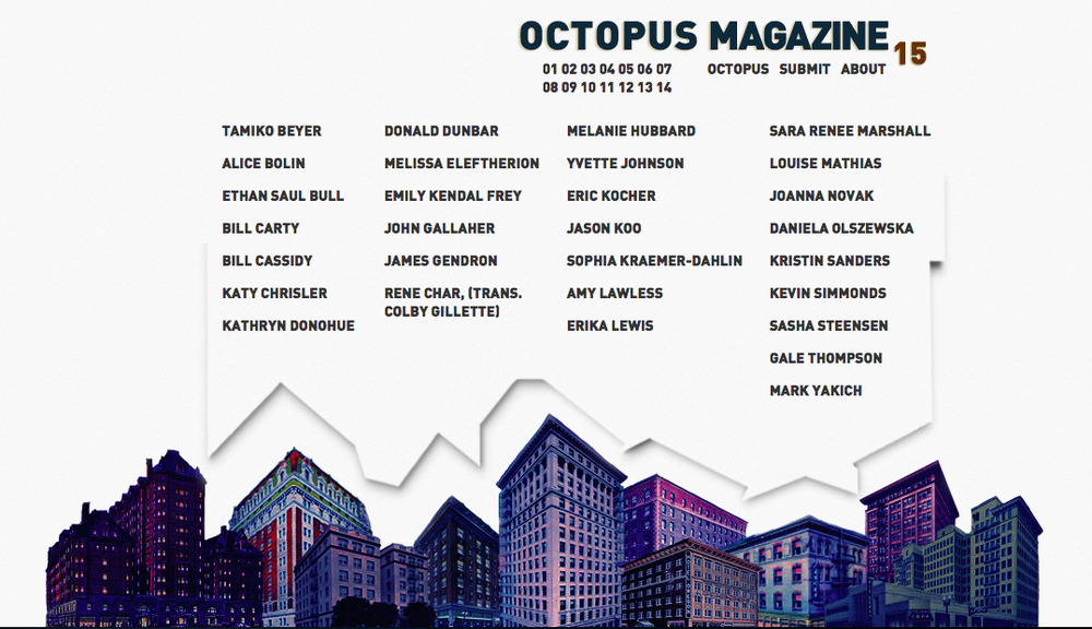 So, I've been waiting two years to tell you this.  Octopus Magazine #15 has been served!  Eat up. Eat up. It's new editor, Joseph Mains, and new designer, Travis Meyer, have put in a lot of work taking over for Mathias Svalina, myself, and Denny Schmickle. Cheers to them. Cheers to you. Enjoy.