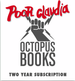 "I know what you want for a present for the holidays.  Ask your family for a 2 year Octopus Books subscription. Buying a subscription  is one of the very best ways of supporting  Octopus Books , and we'd really appreciate it. As a small and completely independent press, our ability to continue to make the poetry books we believe in depends almost completely on book purchases.   And now that Portland's own  Poor Claudia  is the official limited edition chapbook imprint of Octopus Books, we have 2 different subscription options for you. Also, rest assured, the shipping is always on us.   #1.  Only  OCTOPUS BOOKS.  $88  ( at least  $130 value)   Portuguese  by Brandon Shimoda (co-published by Tin House). The first title in a new annual series of poetry books that will be co-published with another independent Portland press, Tin House.  Portuguese  is Brandon Shimoda's fourth full-length book of poems.   My Dead  by Amy Lawless. A second full-length book of poems by the Brooklyn poet who wrote  Noctis Licentia  (Black Maze Books 2008) .    Sexual Boat (Sex Boats)  by James Gendron. A first full-length book of poems by the Portland poet who wrote the chapbook,  Money Poems  (Poor Claudia 2009).    Picasso's Tears  by Wong May. This, Wong May's fourth book of poems, is her first book since  Superstitions  was published by Harcourt Brace and in 1978. Harcourt Brace also published Reports  (1972) and  A Bad Girl's Book of Animals  (1969), the latter of which was the subject of an Octopus Magazine Recovery Project in issue #3.   Octopus Magazine #16–10 year Anniversary Anthology  AND:  at least  4 other TBA full-length poetry titles, including another co-publication with Tin House.   #2. OCTOPUS BOOKS + POOR CLAUDIA:  $136  (at least a $220 value):   Receive everything Octopus Books publishes in 2013 and 2014, plus the following from Poor Claudia:    A Voluptuous Dream During an Eclipse , by Elaine Kahn of Northampton, Mass. (soon to be Oakland, Calif.) Hand-bound 4.5x7.5"" chapbook with screenprinted cover. Limited printing of 150.    mu (Dream) so (Window) , by Marcus Slease of London, England. Hand-bound 6x6"" chapbook with letterpressed cover. Limited printing of 150.    Bart V Univers , by Joel Statz of Portland, Ore.. Hand-bound 4.5x7.5"" chapbook with letterpressed cover. All original drawings by Joel Statz with an introduction by poet James Gendron. Limited printing of 200.    You will also receive:    2 other solicited chapbooks that will be determined in December, 2012.    At least 2 future chapbook publications determined by PC's July open reading period.   A new ephemeral series titled  The Architect : occasional 8 page hand-bound chapbooks. 5.5 x 8.5"" with black on black covers. Limited printing of 88. Once eight  The Architects  are published, each 8-page signature will be sewn together to create an 88-page book of an unknown future use."
