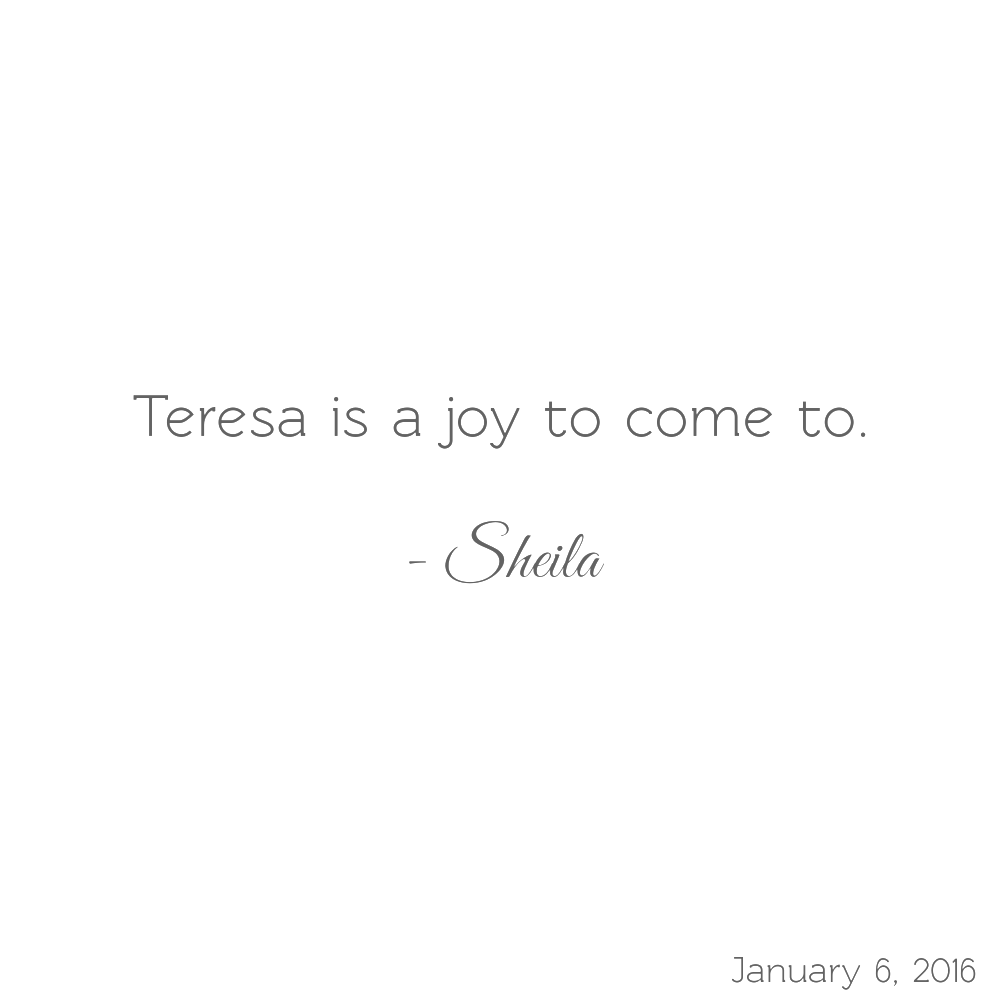 Teresa is a joy to come to. -Sheila
