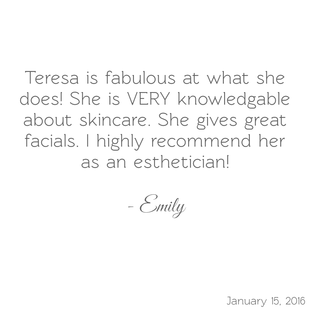 Teresa is fabulous at what she does! She is VERY knowledgeable about skincare. She gives great facials. I highly recommend her as an esthetician! -Emily