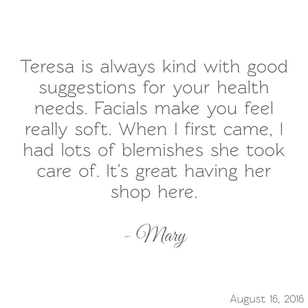Teresa is always kind with good suggestions for your health needs. Facials make you feel really soft. When I first came, I had lots of blemishes she took care of. It's great having her shop here.-Mary