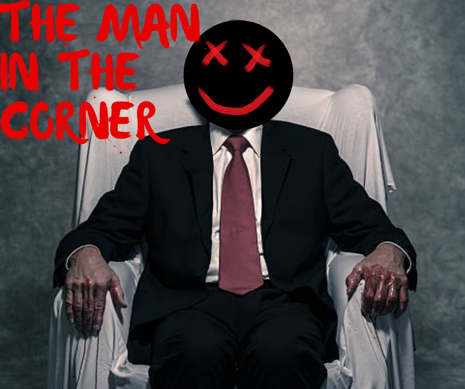 The Man in the Corner - Stifle your screams and get out before he finds you.