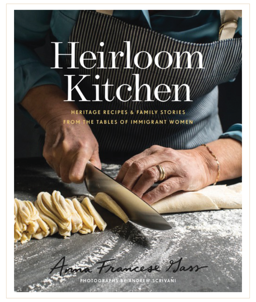 Heirloom Kitchen Heritage Recipes & Family Stories From the Tables of Immigrant Women by Anna Francese Gass