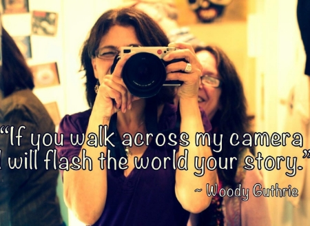 """If you walk across my camera, I will flash the world your story."" Quote by Woody Guthrie. Photo of myself, taken by me."