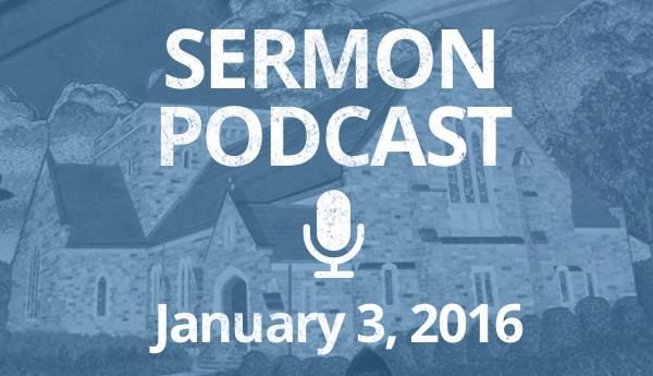 Sermon Podcast -January 3, 2016