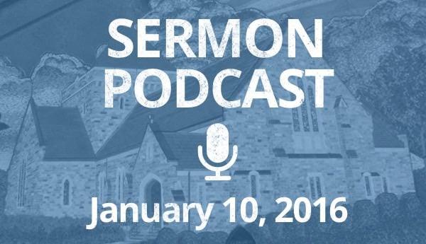 Sermon Podcast - January 10, 2016