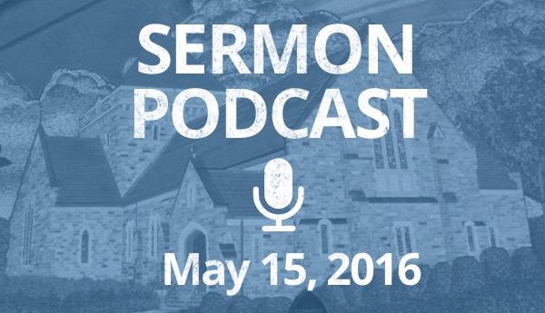 Sermon Podcast - May 15, 2016