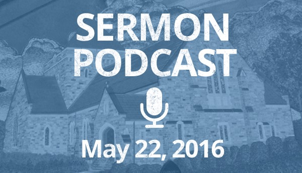 Sermon Podcast - May 22, 2016