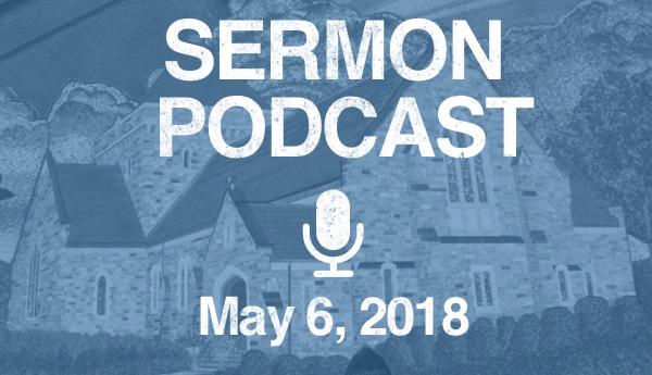Sermon Podcast - May 6, 2018