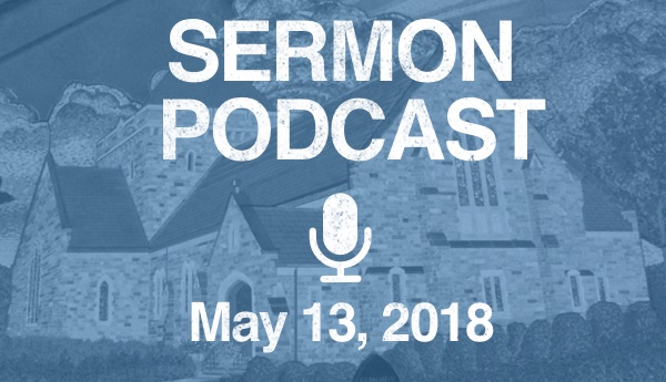 Sermon Podcast - May 13, 2018