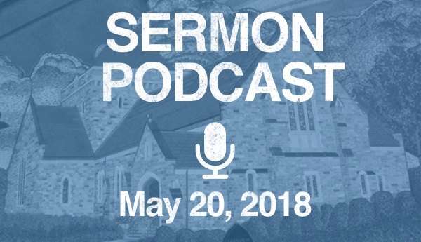 Sermon Podcast - May 20, 2018