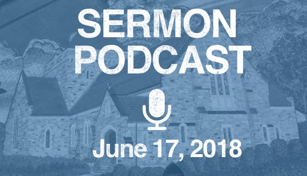 Sermon Podcast - June 17, 2018