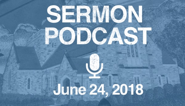 Sermon Podcast - June 24, 2018