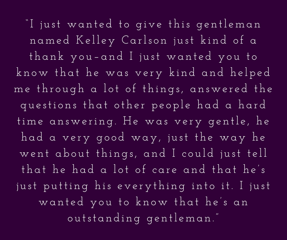 """I just wanted to give this gentleman named Kelley Carlson just kind of a thank you–and I just wanted you to know that he was very kind and helped me through a lot of things, answered the questions that other people.png"