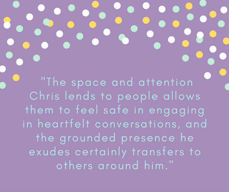The space and attention he lends to people allows them to feel safe in engaging in heartfelt conversations, and the grounded presence he exudes certainly transfers to others around him..png