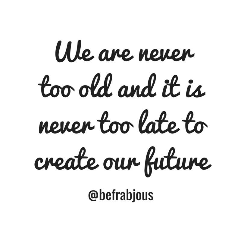 It's never too late to be who we want to be