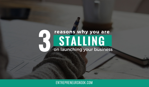 3 reasons why you are stalling on launching your business
