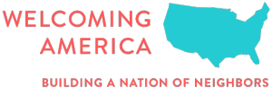 WELCOMING AMERICA Atlanta, GA A national nonprofit helping communities across the country achieve prosperity by becoming more welcoming toward immigrants and all residents.