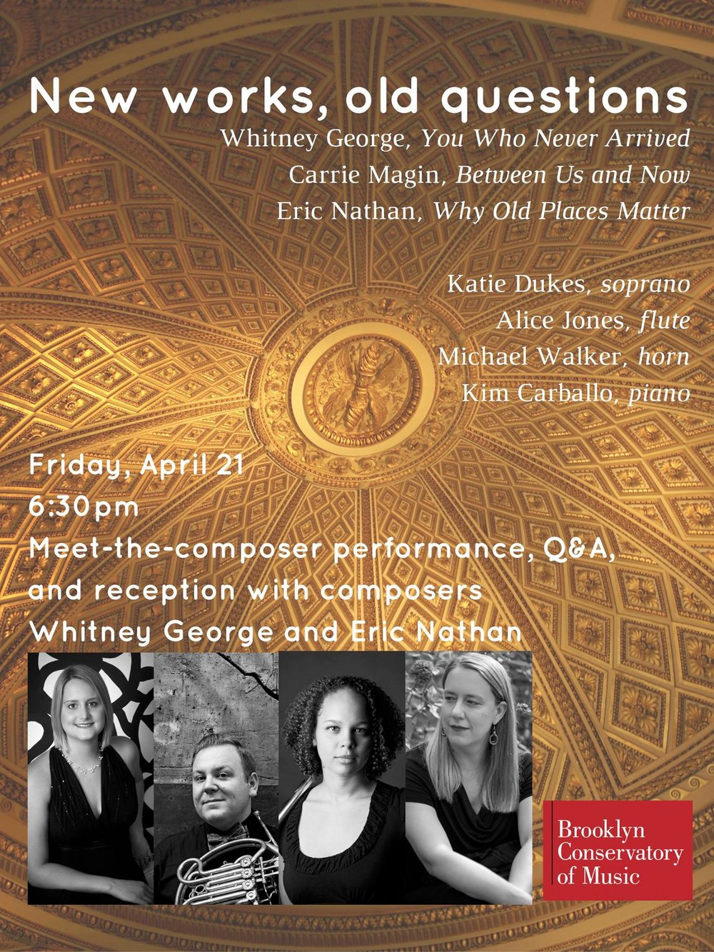 In a program conceived under the warm southern Italian summer sun over a bottle of  vino di tavola,   Katie Dukes  (soprano), Alice Jones (flute),  Michael Walker  (horn), and  Kim Carballo  (piano) present world premieres and new works by  Whitney George ,  Carrie Magin , and  Eric Nathan . New works for soprano, flute, horn, and piano Whitney George,  You Who Never Arrived  Carrie Magin,  Between Us Now  Eric Nathan,  Why Old Places Matter   Thursday, April 20, 12:10pm –  Queensborough Community College  222-05 56th Avenue, Bayside, NY – H110 Free admission   Friday, April 21, 6:30pm –  Brooklyn Conservatory of Music  Meet-the-composer with Whitney George and Eric Nathan Performance, Q&A session, and reception 58 7th Avenue, Brooklyn, NY Free admission (suggested donation)   Saturday, April 22, 8pm –  Scholes Street Studio  375 Lorimer Street, Brooklyn, NY $10   Sunday, April 23, 2pm –  Gateway City Arts Center  92 Race Street, Holyoke, MA Free admission (suggested donation)   Tuesday, April 25, 12:30pm –  Brooklyn College  Presented by the Composer Forum and Hitchcock Institute 2900 Bedford Avenue, Brooklyn, NY ree admission