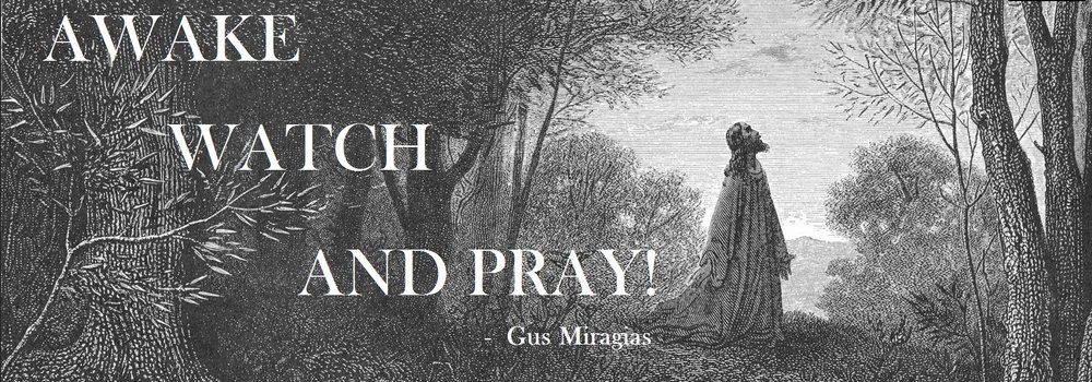 AWAKE, WATCH & PRAY!  - Gus Miragias