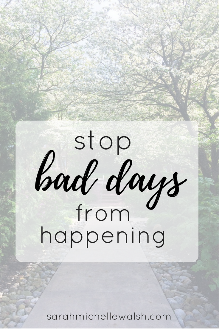 Stop Bad Days from Happening | Sarah Michelle Blog