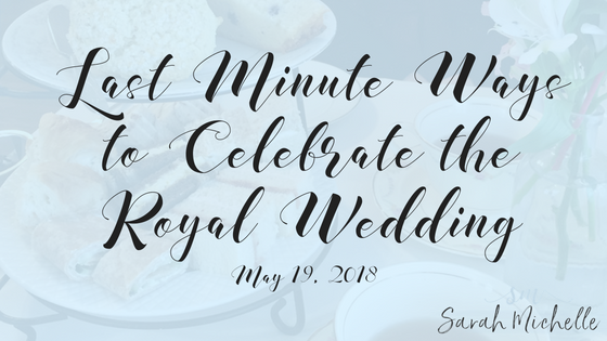 Last Minute Ways to Celebrate the Royal Wedding.png