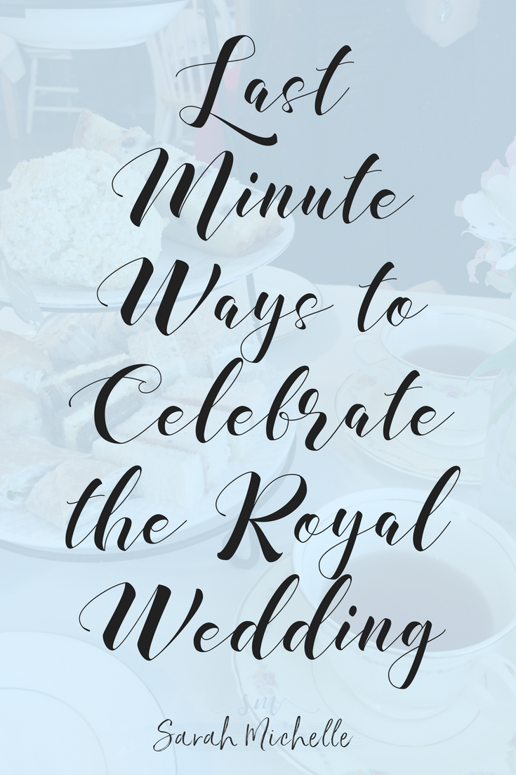 Last Minute Ways to Celebrate the Royal Wedding_Pinterest.png