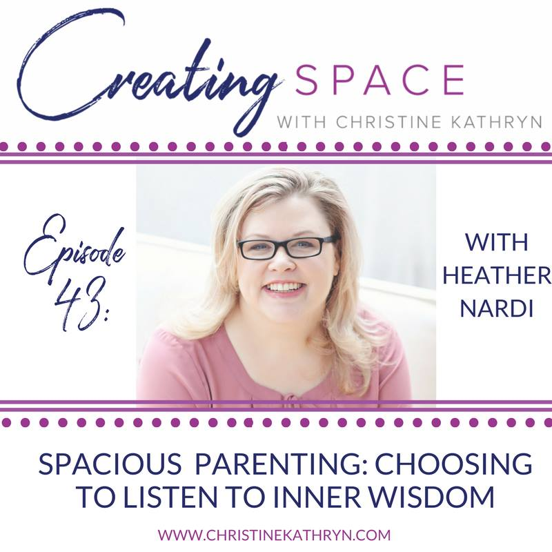 Creating Space with Christine Kathryn - EP43 Spacious Parenting: Choosing to Listen to Inner Wisdom with Heather Nardi