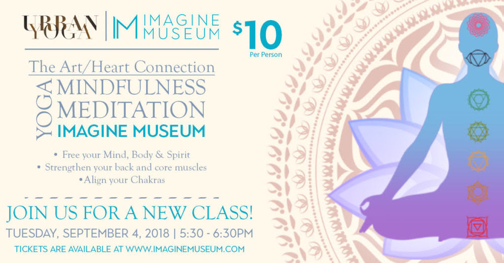 - Join us at Imagine Museum every Tuesday for a chance to disconnect from outside distractions and reconnect with your inner-self. Hosted by UrbanYoga, this weekly series will focus on mindfulness, meditation, and yoga practices to help you slow down and live more in the moment while encouraging awareness and connection to your surroundings.Our unique and stunning collection of studio glass art sets the scene for encouraging free thought and awakening ideas, and takes you into a world of light, reflection, and creative expression.Our hour-long classes are for anyone looking to explore this practice, regardless of age or experience.Cost: $10NEEDED:-Yoga Mat-Comfortable clothingWe look forward to helping you connect your mind, body, and heart in the beautiful world of glass art!