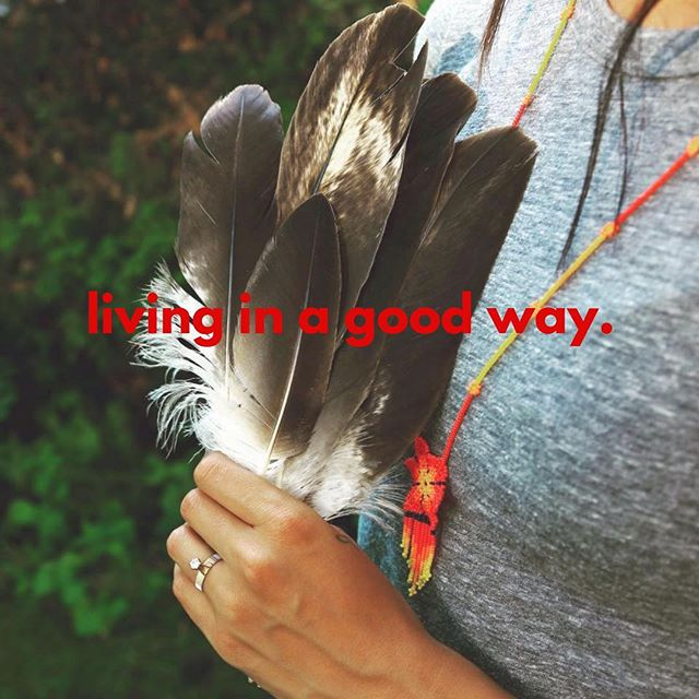 Living in a good way means to walk with respect, to keep a kind heart, and to give thanks each and every day.