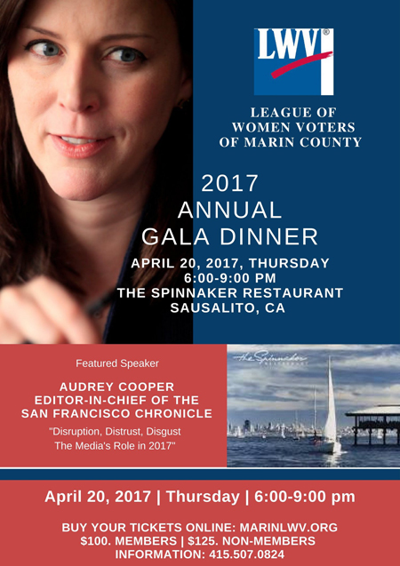 "LINK here  Ticket Information   Tickets for the 2017 Annual Gala Dinner event, with speaker Audrey Cooper from the San Francisco Chronicle, are now on sale. The event is set to take place at The Spinnaker Restaurant, Sausalito, CA on Thursday, April 20th, from 6:00 - 9:00 p.m.  We are pleased to feature Cooper, as keynote speaker, where she will discuss ""Disruption, Distrust, Disgust: The Media's Role in 2017."" Cooper is sure to entertain with her perspectives on journalism as Editor & Chief of the SF Chronicle."